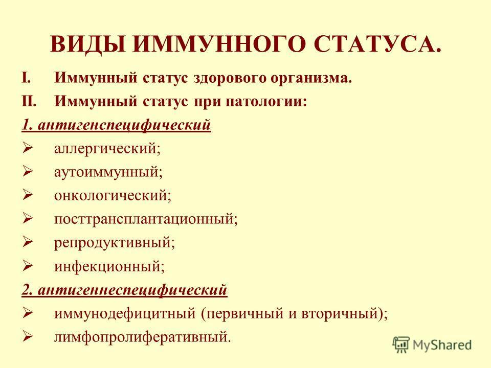 ВИДЫ ИММУННОГО СТАТУСА. I.Иммунный статус здорового организма. II.Иммунный статус при патологии: 1. антигенспецифический аллергический; аутоиммунный; онкологический; посттрансплантационный; репродуктивный; инфекционный; 2. антигеннеспецифический имму