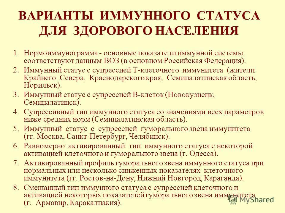 ВАРИАНТЫ ИММУННОГО СТАТУСА ДЛЯ ЗДОРОВОГО НАСЕЛЕНИЯ 1.Нормоиммунограмма - основные показатели иммунной системы соответствуют данным ВОЗ (в основном Российская Федерация). 2.Иммунный статус с супрессией Т-клеточного иммунитета (жители Крайнего Севера,