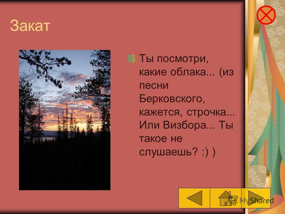 Закат Ты посмотри, какие облака... (из песни Берковского, кажется, строчка... Или Визбора... Ты такое не слушаешь? :) )