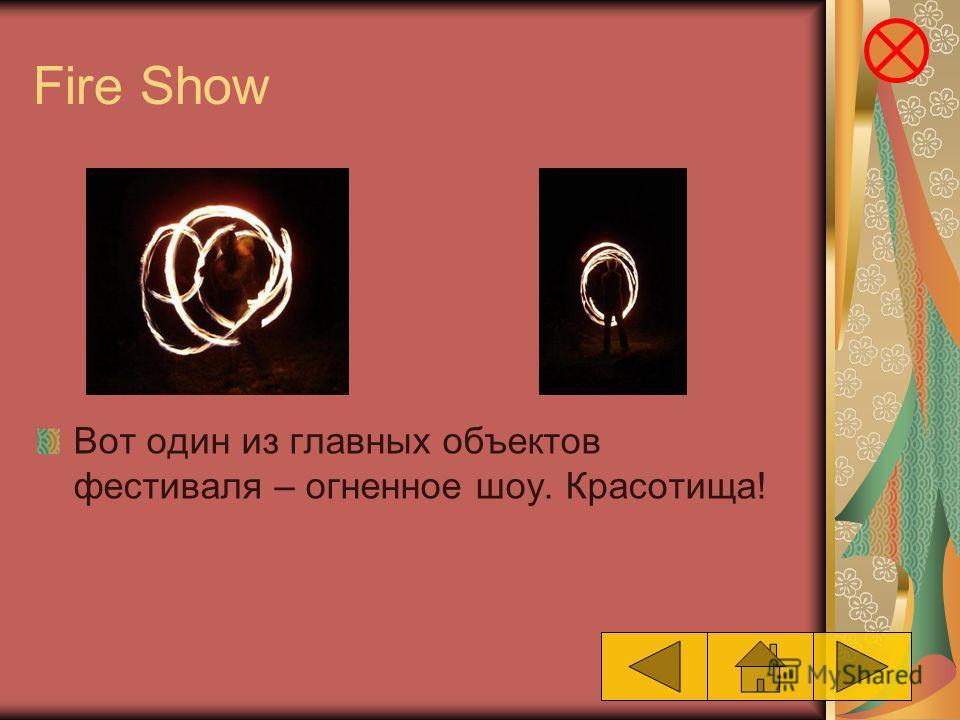 Fire Show Вот один из главных объектов фестиваля – огненное шоу. Красотища!