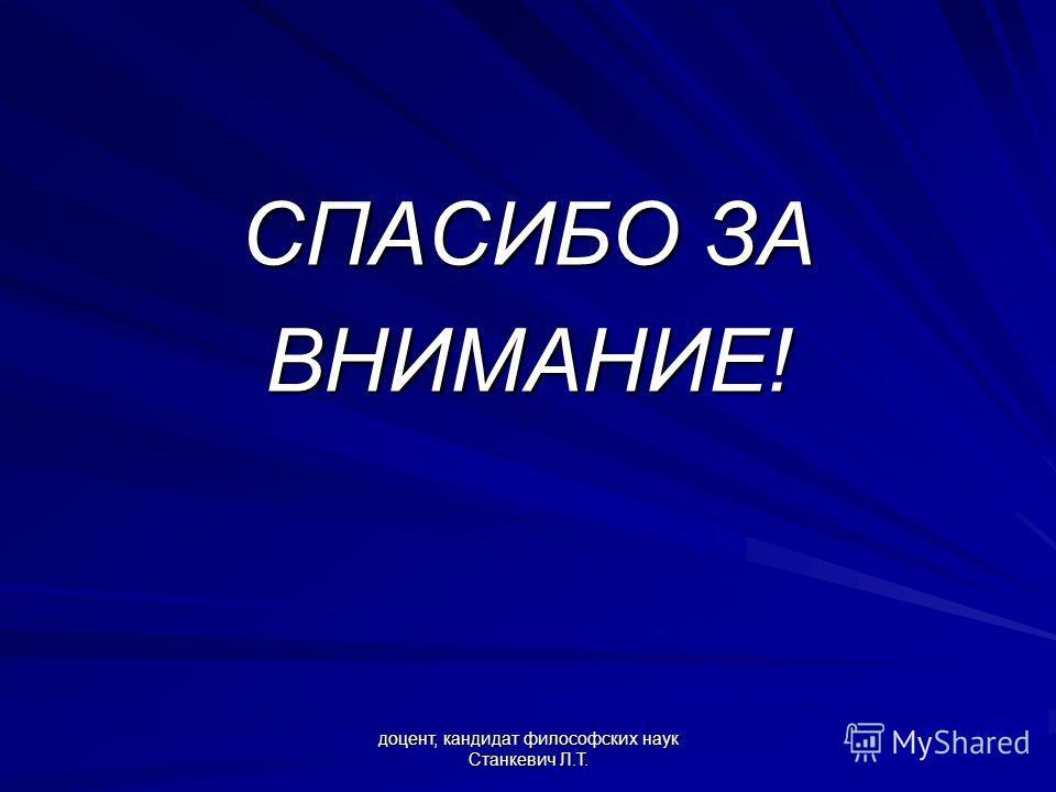 доцент, кандидат философских наук Станкевич Л.Т. СПАСИБО ЗА ВНИМАНИЕ!