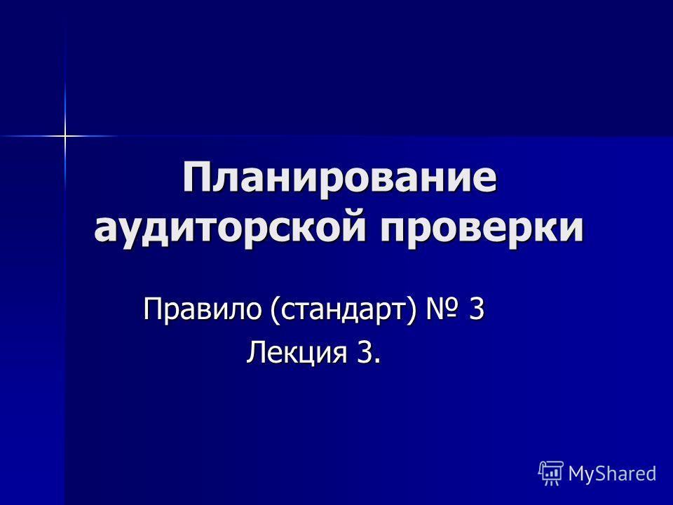 Планирование аудиторской проверки Правило (стандарт) 3 Лекция 3.