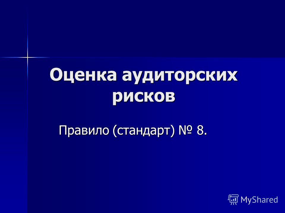 Оценка аудиторских рисков Правило (стандарт) 8.