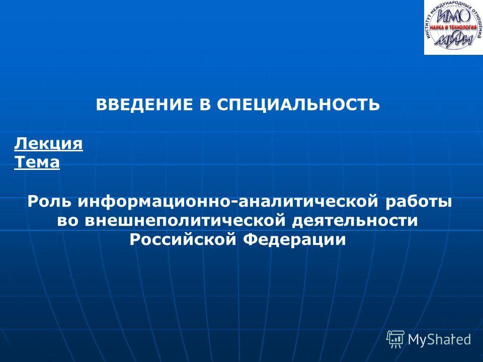 1 ВВЕДЕНИЕ В СПЕЦИАЛЬНОСТЬ Лекция Тема Роль информационно-аналитической работы во внешнеполитической деятельности Российской Федерации