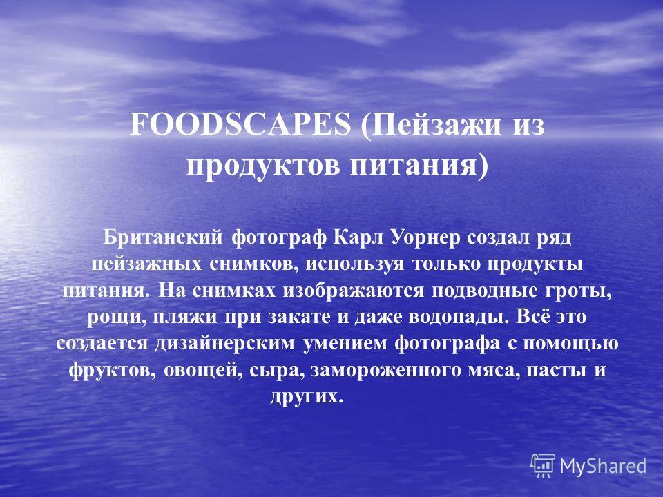 FOODSCAPES (Пейзажи из продуктов питания) Британский фотограф Карл Уорнер создал ряд пейзажных снимков, используя только продукты питания. На снимках изображаются подводные гроты, рощи, пляжи при закате и даже водопады. Всё это создается дизайнерским