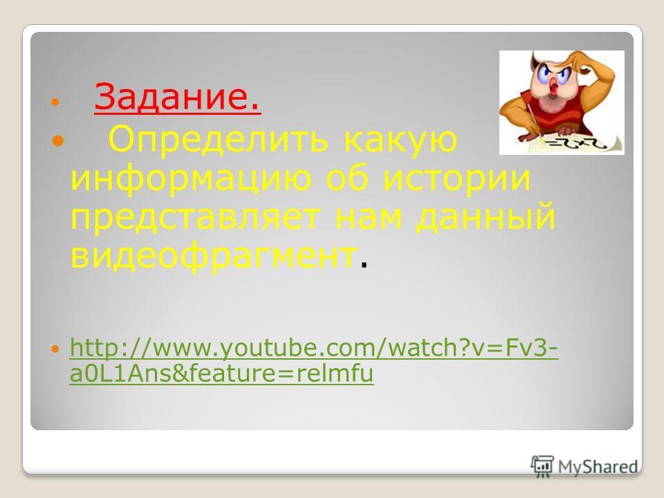 Задание. Определить какую информацию об истории представляет нам данный видеофрагмент. http://www.youtube.com/watch?v=Fv3- a0L1Ans&feature=relmfu http://www.youtube.com/watch?v=Fv3- a0L1Ans&feature=relmfu