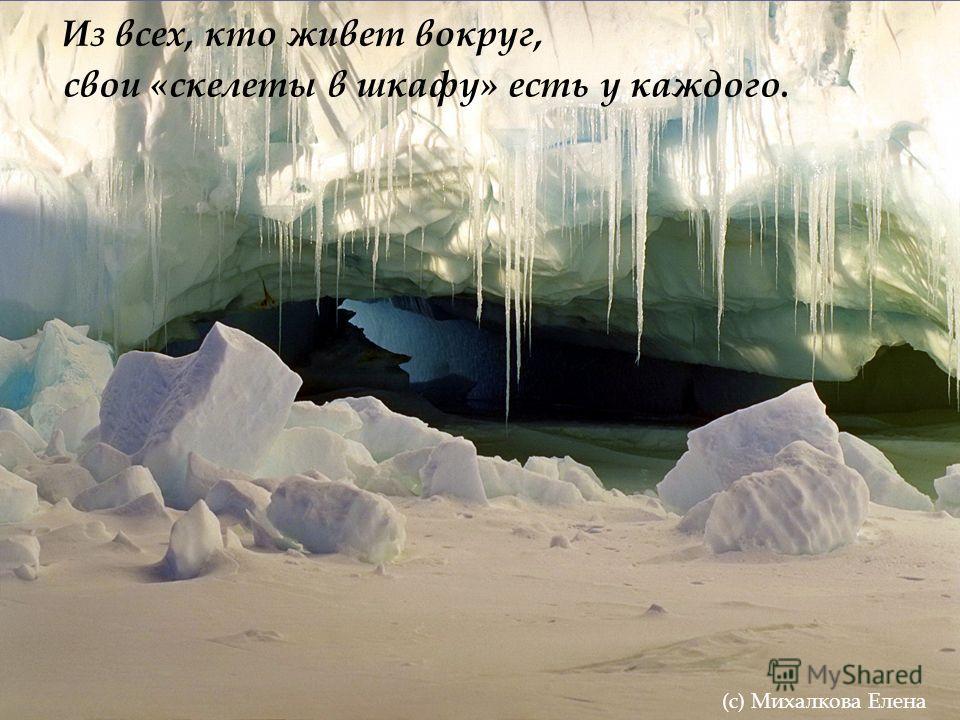 Из всех, кто живет вокруг, (с) Михалкова Елена свои «скелеты в шкафу» есть у каждого.