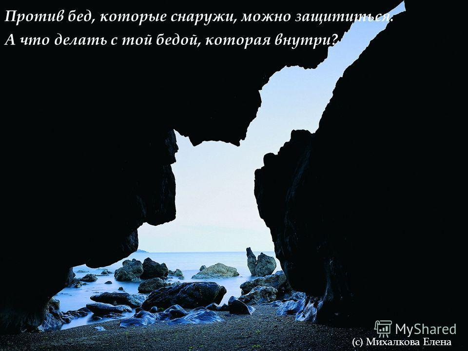 Против бед, которые снаружи, можно защититься. (с) Михалкова Елена А что делать с той бедой, которая внутри?