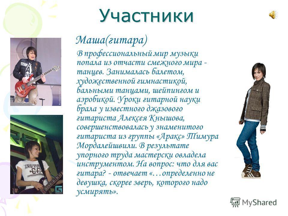 Участники Маша(гитара) В профессиональный мир музыки попала из отчасти смежного мира - танцев. Занималась балетом, художественной гимнастикой, бальными танцами, шейпингом и аэробикой. Уроки гитарной науки брала у известного джазового гитариста Алексе