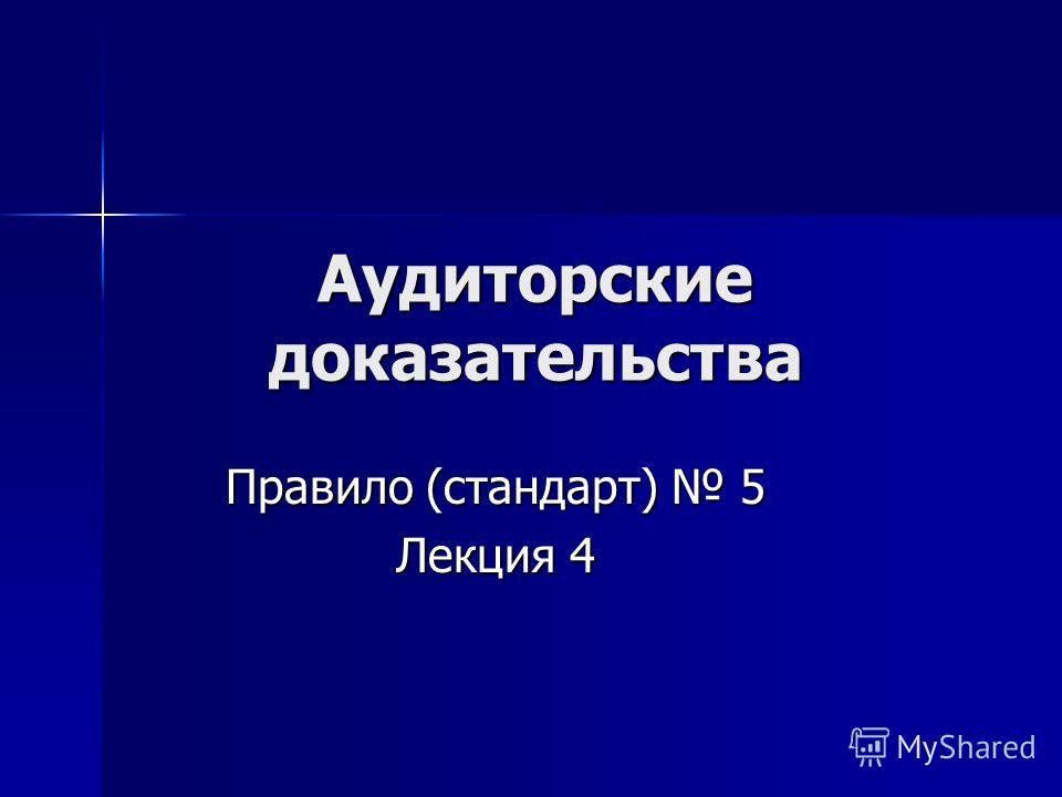 Аудиторские доказательства Правило (стандарт) 5 Лекция 4