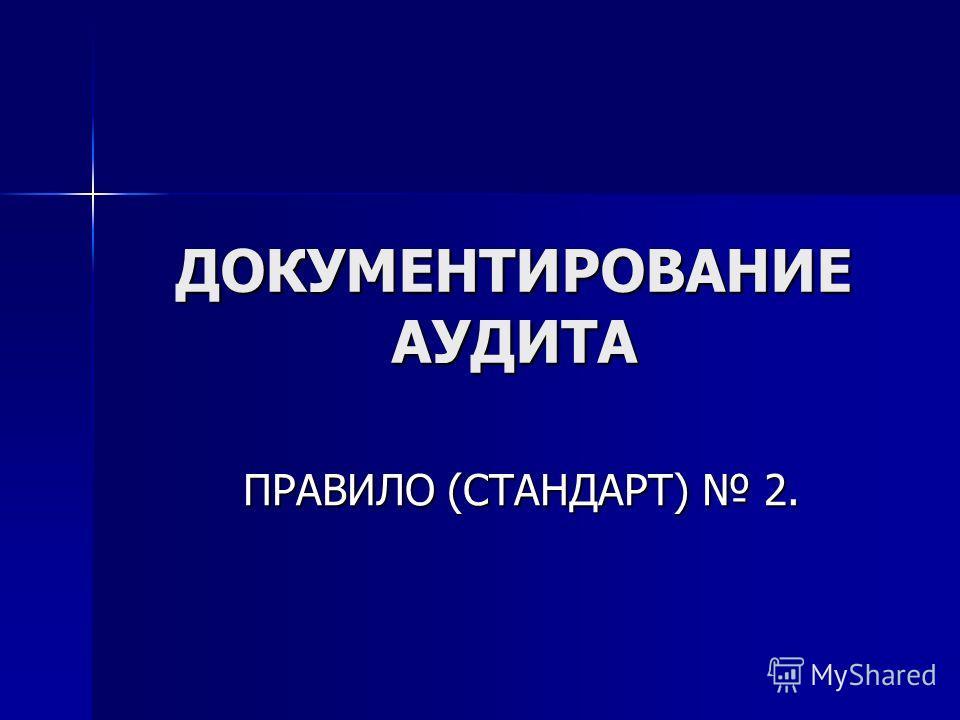 ДОКУМЕНТИРОВАНИЕ АУДИТА ПРАВИЛО (СТАНДАРТ) 2.