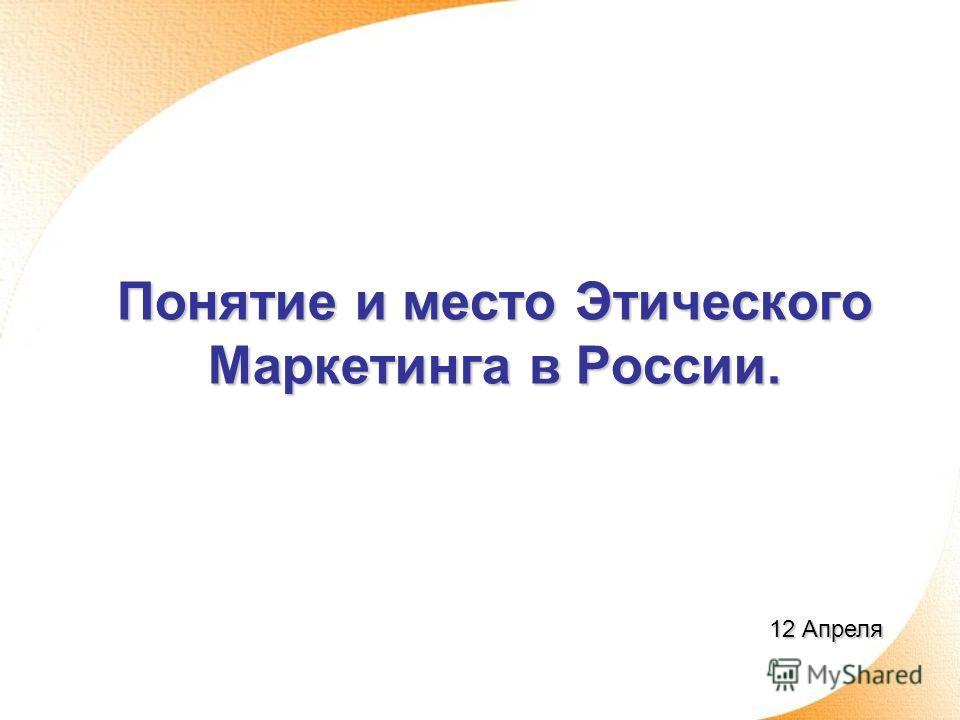 Понятие и место Этического Маркетинга в России. 12 Апреля