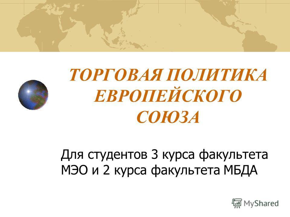ТОРГОВАЯ ПОЛИТИКА ЕВРОПЕЙСКОГО СОЮЗА Для студентов 3 курса факультета МЭО и 2 курса факультета МБДА