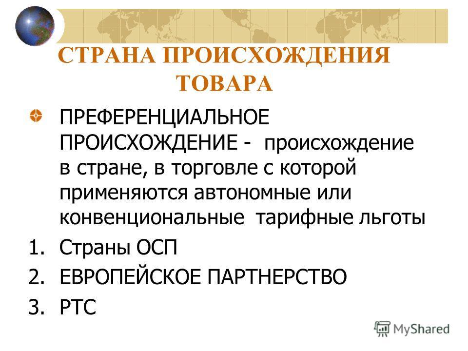 СТРАНА ПРОИСХОЖДЕНИЯ ТОВАРА ПРЕФЕРЕНЦИАЛЬНОЕ ПРОИСХОЖДЕНИЕ - происхождение в стране, в торговле с которой применяются автономные или конвенциональные тарифные льготы 1.Страны ОСП 2.ЕВРОПЕЙСКОЕ ПАРТНЕРСТВО 3.РТС
