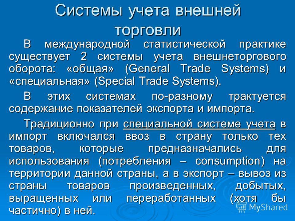 Системы учета внешней торговли В международной статистической практике существует 2 системы учета внешнеторгового оборота: «общая» (General Trade Systems) и «специальная» (Special Trade Systems). В этих системах по-разному трактуется содержание показ