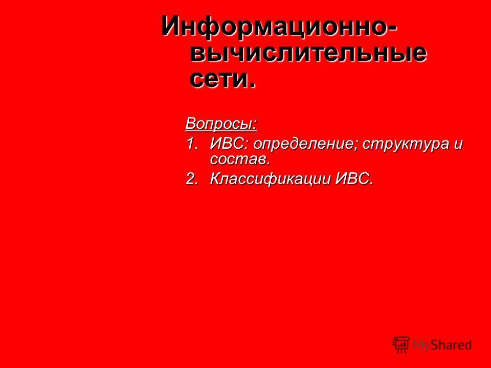 Информационно- вычислительные сети. Вопросы: 1.ИВС: определение; структура и состав. 2.Классификации ИВС.