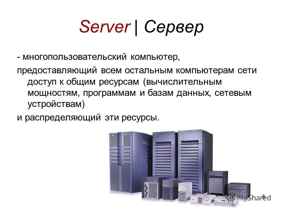 6 Server | Сервер - многопользовательский компьютер, предоставляющий всем остальным компьютерам сети доступ к общим ресурсам (вычислительным мощностям, программам и базам данных, сетевым устройствам) и распределяющий эти ресурсы.