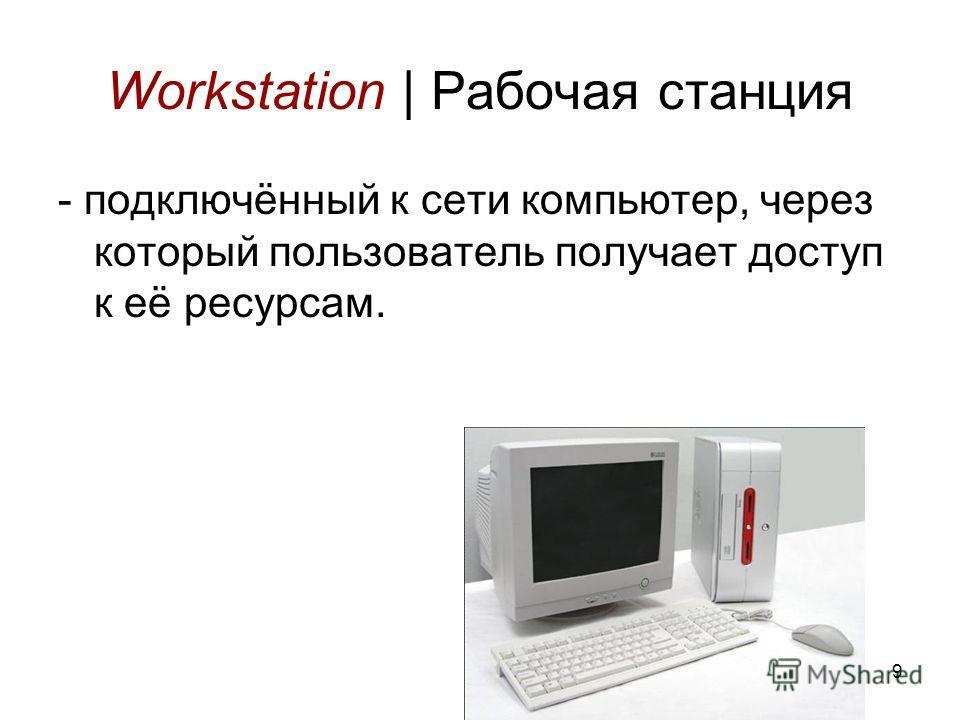 9 Workstation | Рабочая станция - подключённый к сети компьютер, через который пользователь получает доступ к её ресурсам.
