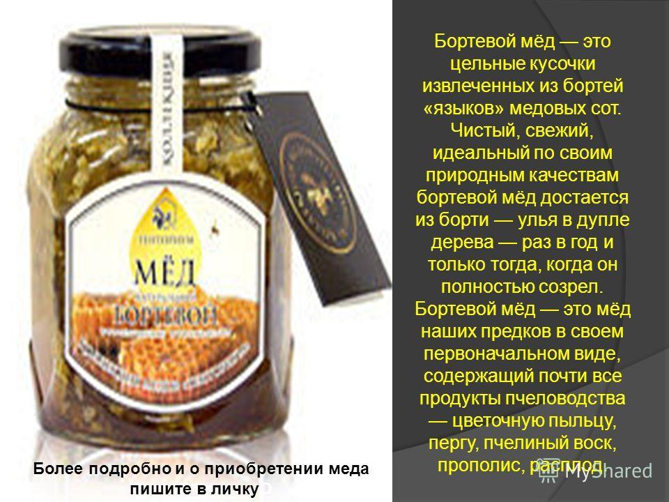 Бортевой мёд это цельные кусочки извлеченных из бортей «языков» медовых сот. Чистый, свежий, идеальный по своим природным качествам бортевой мёд достается из борти улья в дупле дерева раз в год и только тогда, когда он полностью созрел. Бортевой мёд