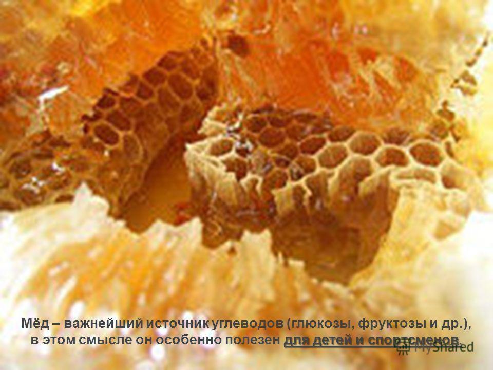 для детей и спортсменов. Мёд – важнейший источник углеводов (глюкозы, фруктозы и др.), в этом смысле он особенно полезен для детей и спортсменов.