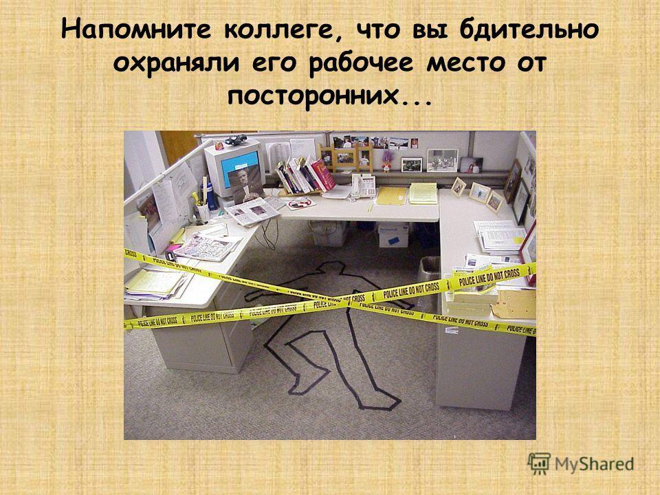 Наведите чистоту на рабочем месте коллеги. А чтобы не налетела пыль...