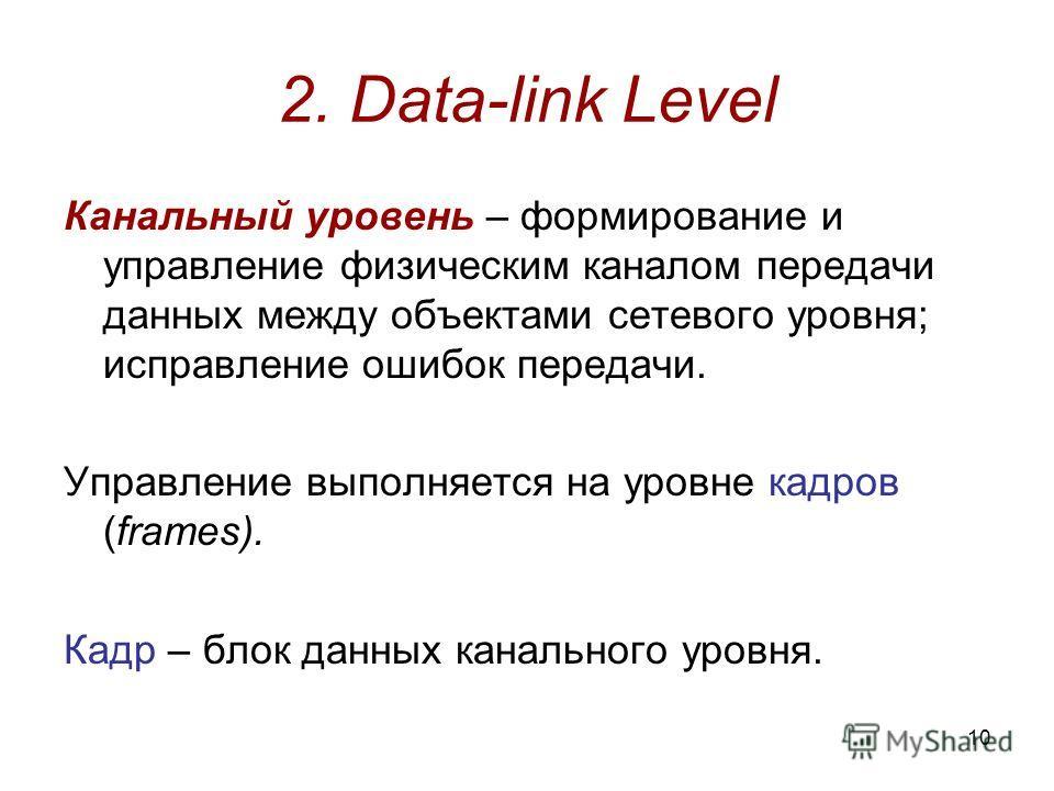 10 2. Data-link Level Канальный уровень – формирование и управление физическим каналом передачи данных между объектами сетевого уровня; исправление ошибок передачи. Управление выполняется на уровне кадров (frames). Кадр – блок данных канального уровн