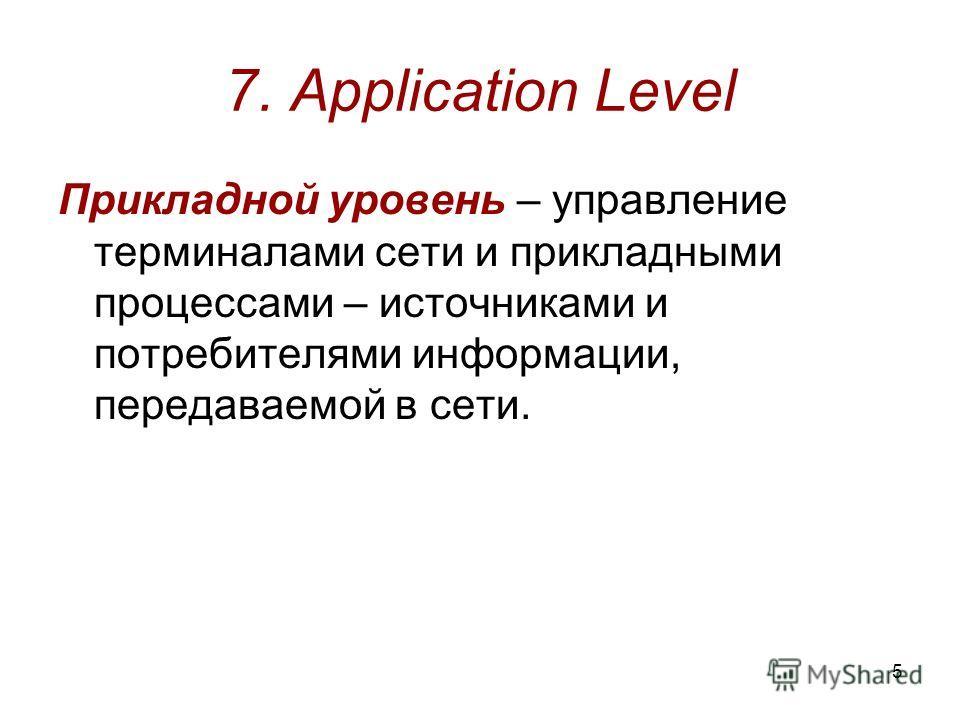 5 7. Application Level Прикладной уровень – управление терминалами сети и прикладными процессами – источниками и потребителями информации, передаваемой в сети.