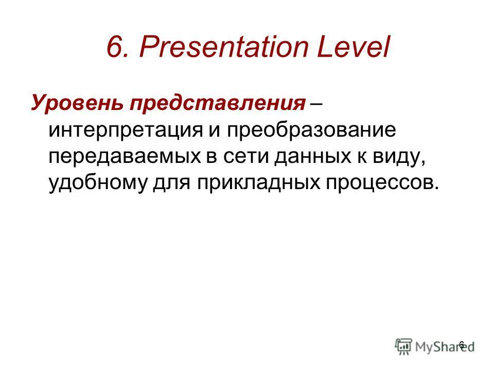 6 6. Presentation Level Уровень представления – интерпретация и преобразование передаваемых в сети данных к виду, удобному для прикладных процессов.