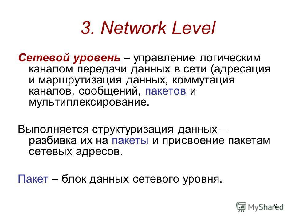 9 3. Network Level Сетевой уровень – управление логическим каналом передачи данных в сети (адресация и маршрутизация данных, коммутация каналов, сообщений, пакетов и мультиплексирование. Выполняется структуризация данных – разбивка их на пакеты и при