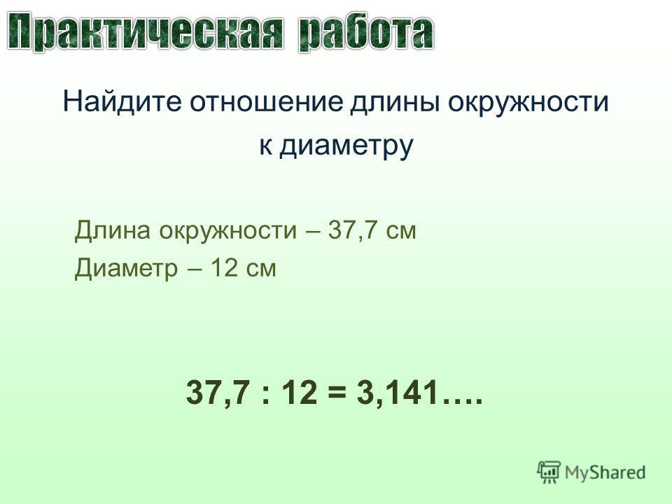 Длина окружности – 37,7 см Диаметр – 12 см Найдите отношение длины окружности к диаметру 37,7 : 12 = 3,141….