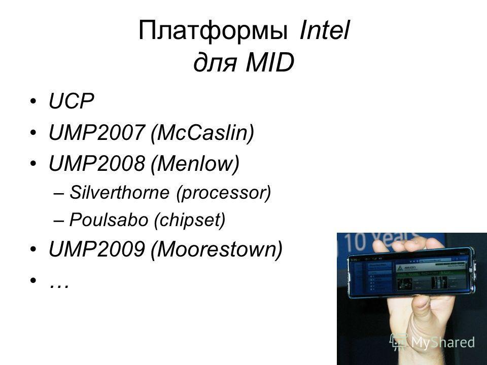 Платформы Intel для MID UCP UMP2007 (McCaslin) UMP2008 (Menlow) –Silverthorne (processor) –Poulsabo (chipset) UMP2009 (Moorestown) …