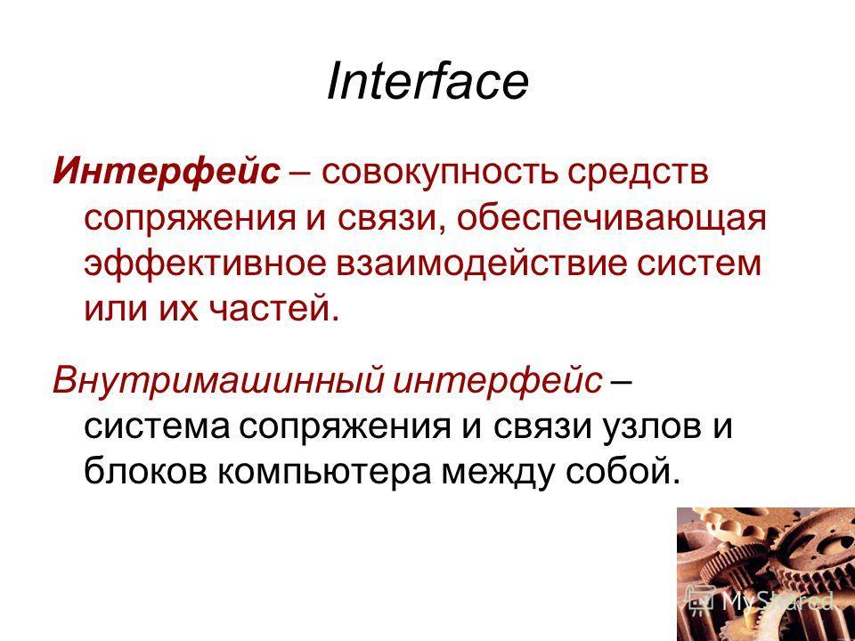 Interface Интерфейс – совокупность средств сопряжения и связи, обеспечивающая эффективное взаимодействие систем или их частей. Внутримашинный интерфейс – система сопряжения и связи узлов и блоков компьютера между собой.
