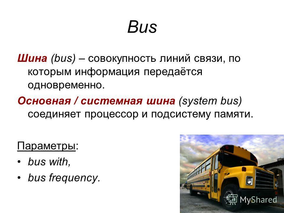 Bus Шина (bus) – совокупность линий связи, по которым информация передаётся одновременно. Основная / системная шина (system bus) соединяет процессор и подсистему памяти. Параметры: bus with, bus frequency.