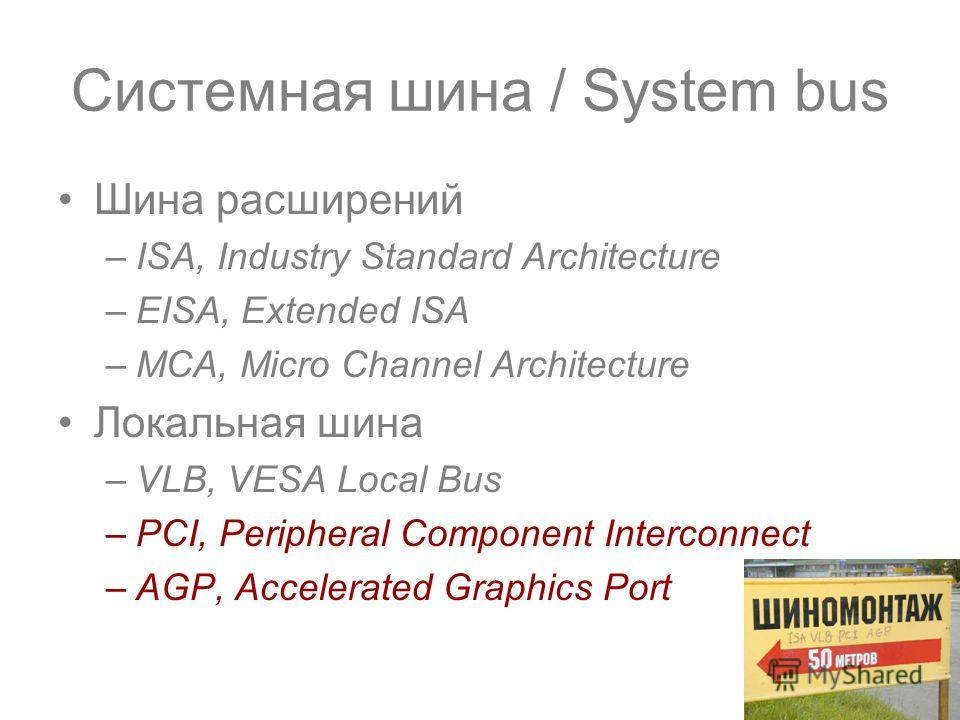 Шина расширений –ISA, Industry Standard Architecture –EISA, Extended ISA –MCA, Micro Channel Architecture Локальная шина –VLB, VESA Local Bus –PCI, Peripheral Component Interconnect –AGP, Accelerated Graphics Port Системная шина / System bus