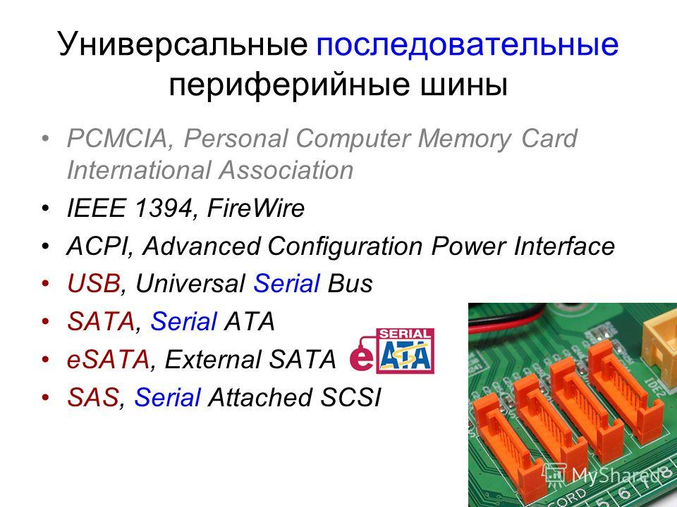 Универсальные последовательные периферийные шины PCMCIA, Personal Computer Memory Card International Association IEEE 1394, FireWire ACPI, Advanced Configuration Power Interface USB, Universal Serial Bus SATA, Serial ATA eSATA, External SATA SAS, Ser