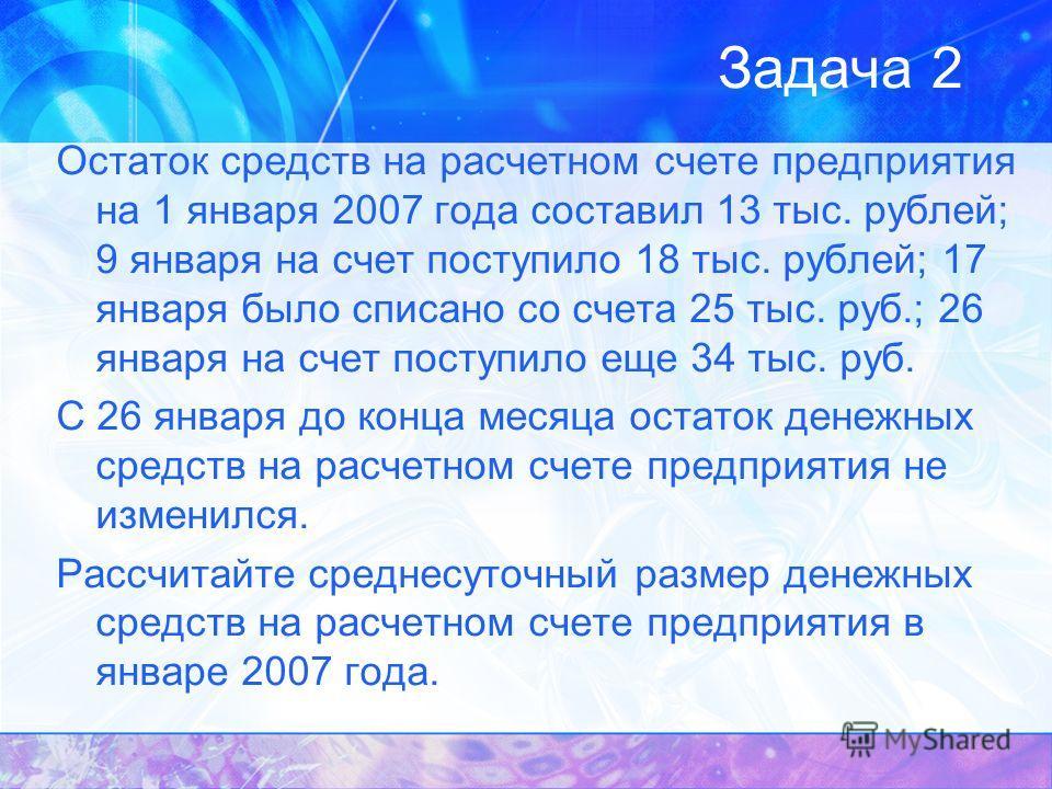 Задача 2 Остаток средств на расчетном счете предприятия на 1 января 2007 года составил 13 тыс. рублей; 9 января на счет поступило 18 тыс. рублей; 17 января было списано со счета 25 тыс. руб.; 26 января на счет поступило еще 34 тыс. руб. С 26 января д