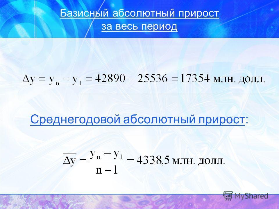 Базисный абсолютный прирост за весь период Среднегодовой абсолютный прирост: