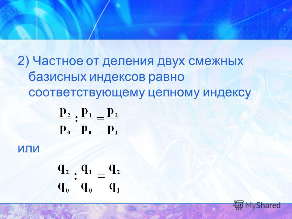 2) Частное от деления двух смежных базисных индексов равно соответствующему цепному индексу или