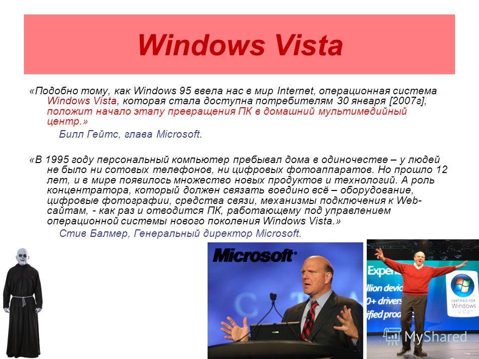 «Подобно тому, как Windows 95 ввела нас в мир Internet, операционная система Windows Vista, которая стала доступна потребителям 30 января [2007г], положит начало этапу превращения ПК в домашний мультимедийный центр.» Билл Гейтс, глава Microsoft. «В 1