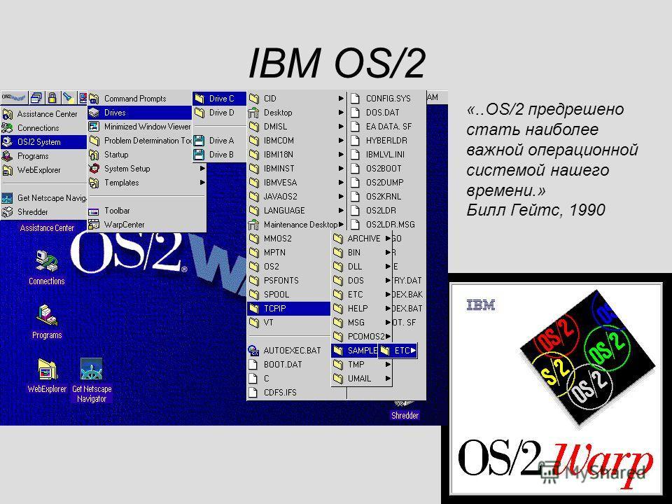 IBM OS/2 «..OS/2 предрешено стать наиболее важной операционной системой нашего времени.» Билл Гейтс, 1990