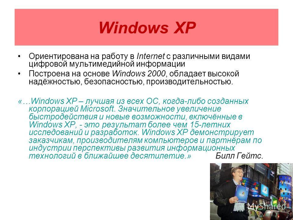 Windows XP Ориентирована на работу в Internet с различными видами цифровой мультимедийной информации Построена на основе Windows 2000, обладает высокой надёжностью, безопасностью, производительностью. «…Windows XP – лучшая из всех ОС, когда-либо созд