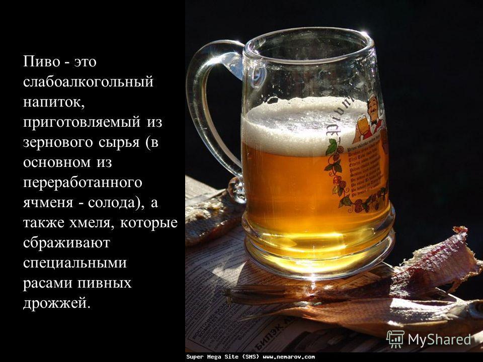Пиво - это слабоалкогольный напиток, приготовляемый из зернового сырья (в основном из переработанного ячменя - солода), а также хмеля, которые сбраживают специальными расами пивных дрожжей.