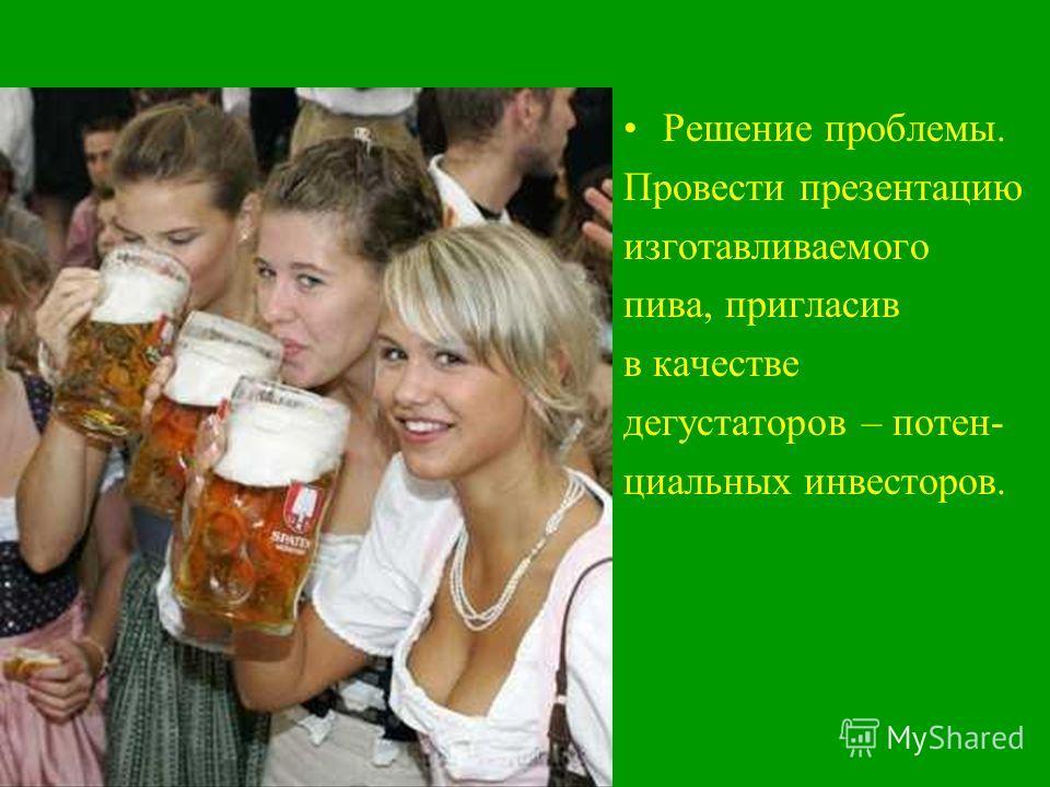 Решение проблемы. Провести презентацию изготавливаемого пива, пригласив в качестве дегустаторов – потен- циальных инвесторов.