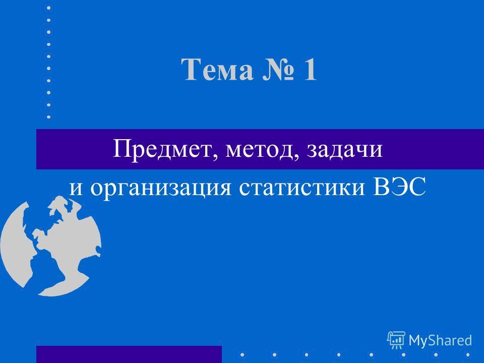 Тема 1 Предмет, метод, задачи и организация статистики ВЭС