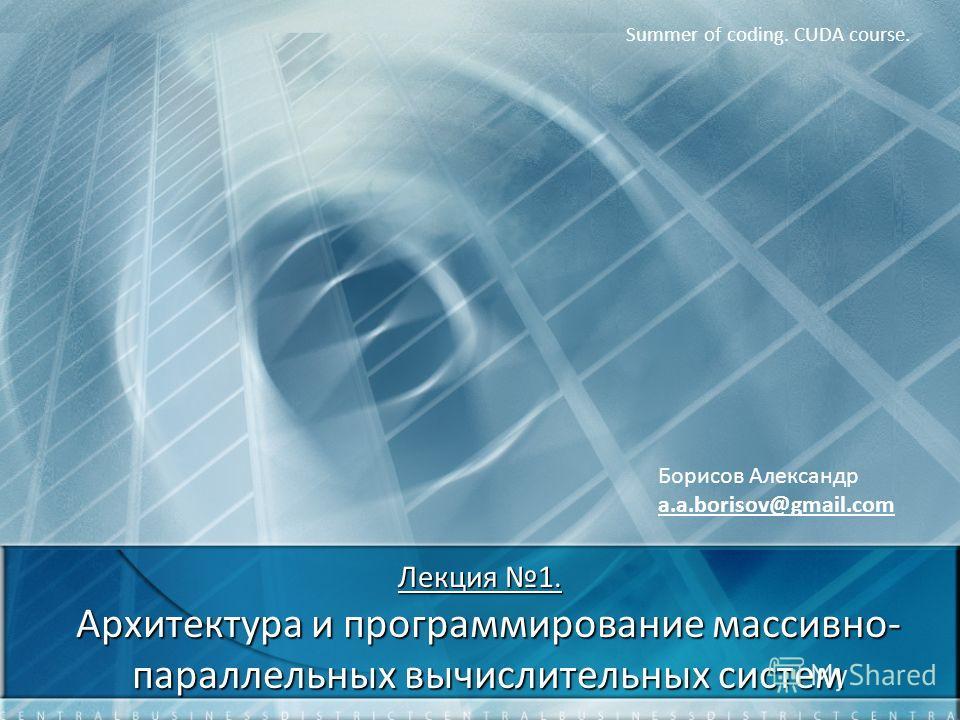 Лекция 1. Архитектура и программирование массивно- параллельных вычислительных систем Summer of coding. CUDA course. Борисов Александр a.a.borisov@gmail.com