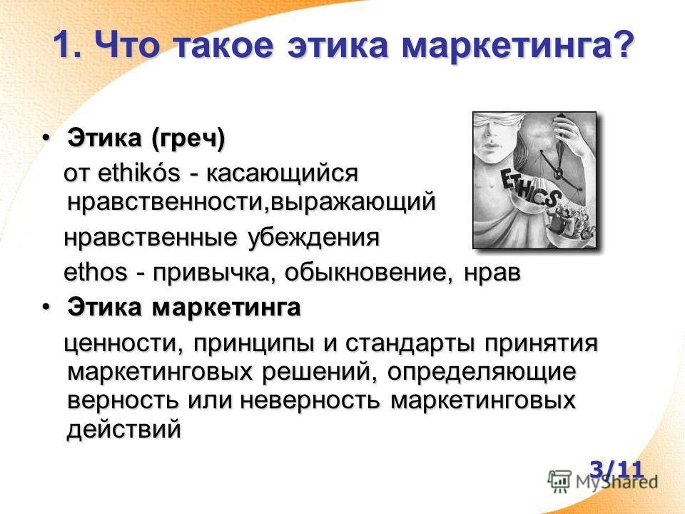 1. Что такое этика маркетинга? Этика (греч)Этика (греч) от ethikós - касающийся нравственности,выражающий от ethikós - касающийся нравственности,выражающий нравственные убеждения нравственные убеждения ethos - привычка, обыкновение, нрав ethos - прив