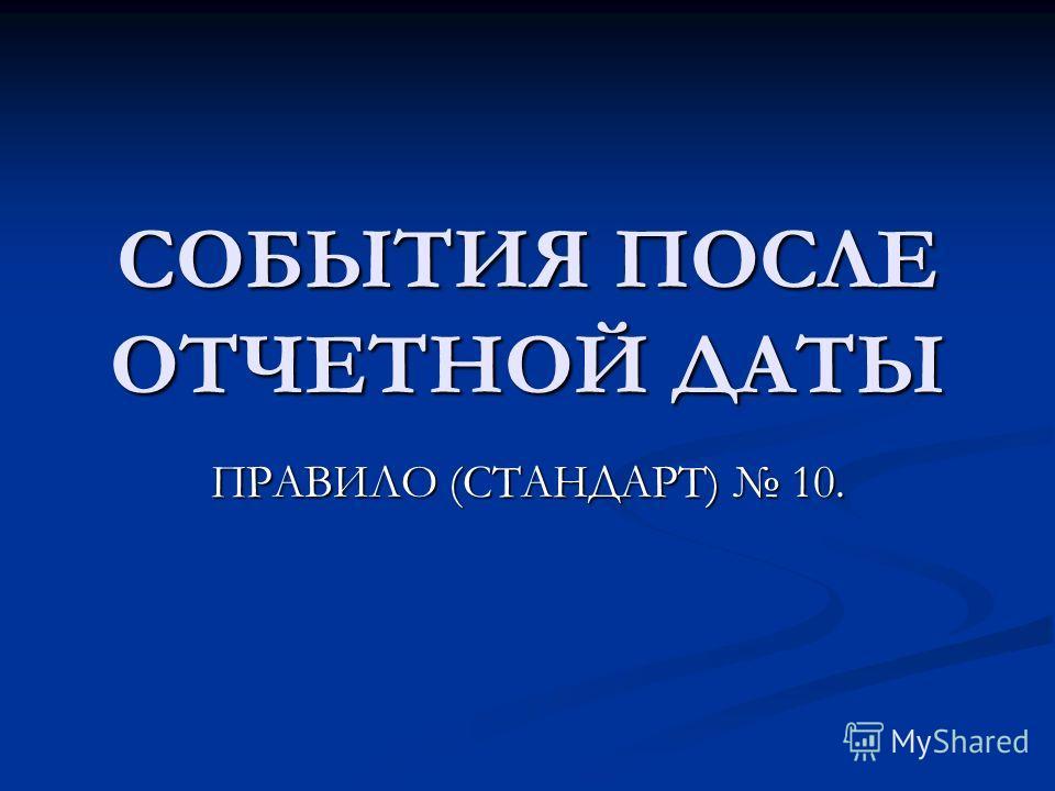 СОБЫТИЯ ПОСЛЕ ОТЧЕТНОЙ ДАТЫ ПРАВИЛО (СТАНДАРТ) 10.