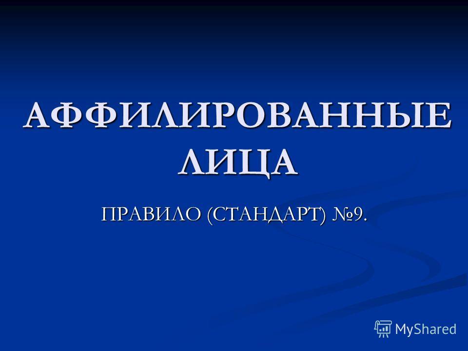АФФИЛИРОВАННЫЕ ЛИЦА ПРАВИЛО (СТАНДАРТ) 9.