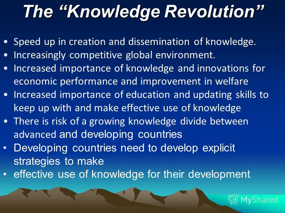 The Knowledge Revolution Speed up in creation and dissemination of knowledge. Increasingly competitive global environment. Increased importance of knowledge and innovations for economic performance and improvement in welfare Increased importance of e