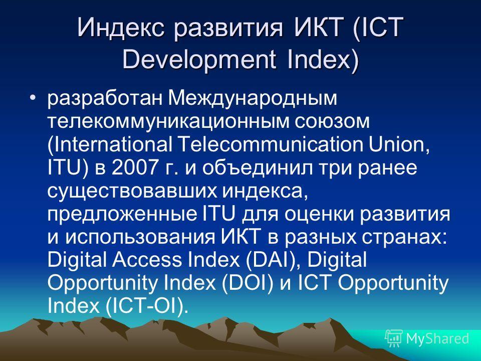 Индекс развития ИКТ (ICT Development Index) разработан Международным телекоммуникационным союзом (International Telecommunication Union, ITU) в 2007 г. и объединил три ранее существовавших индекса, предложенные ITU для оценки развития и использования